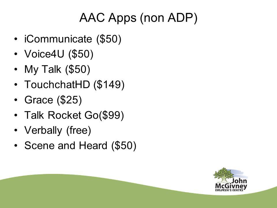 AAC Apps (non ADP) iCommunicate ($50) Voice4U ($50) My Talk ($50) TouchchatHD ($149) Grace ($25) Talk Rocket Go($99) Verbally (free) Scene and Heard (