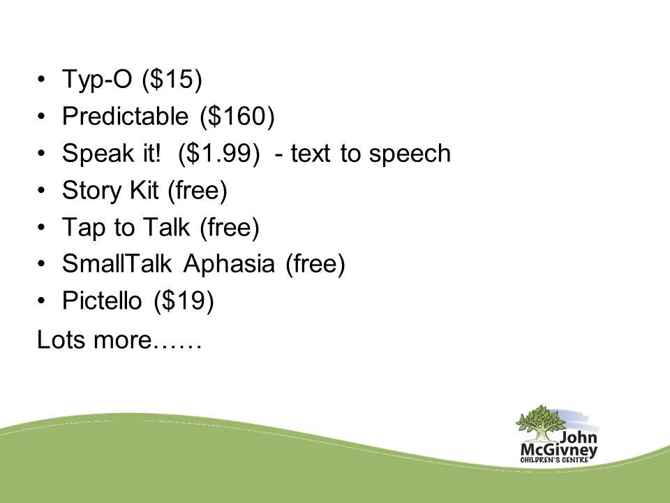 Typ-O ($15) Predictable ($160) Speak it! ($1.99) - text to speech Story Kit (free) Tap to Talk (free) SmallTalk Aphasia (free) Pictello ($19) Lots mor