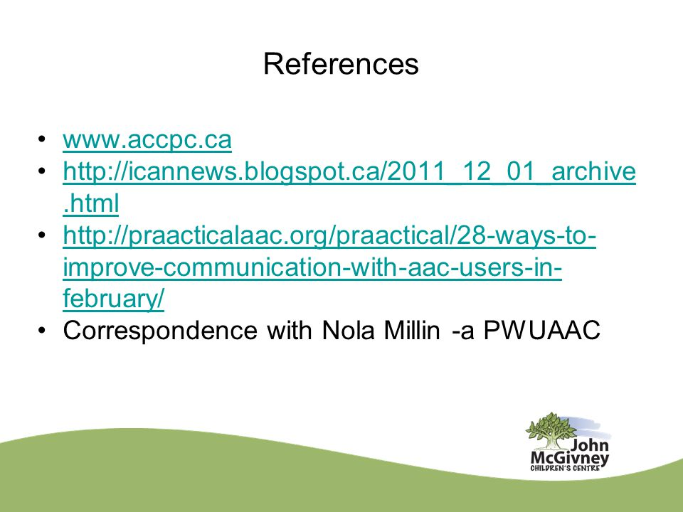 References www.accpc.ca http://icannews.blogspot.ca/2011_12_01_archive.htmlhttp://icannews.blogspot.ca/2011_12_01_archive.html http://praacticalaac.org/praactical/28-ways-to- improve-communication-with-aac-users-in- february/http://praacticalaac.org/praactical/28-ways-to- improve-communication-with-aac-users-in- february/ Correspondence with Nola Millin -a PWUAAC