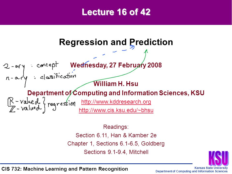 Kansas State University Department of Computing and Information Sciences CIS 732: Machine Learning and Pattern Recognition Drawing a Regression Line by Hand Three steps 1.Plug zero in for x to get a y' value, and then plot this value –Note: It will be the y-intercept 2.Plug in a large value for x (just so it falls on the right end of the graph), plug it in for x, then plot the resulting point 3.Connect the two points with a straight line.