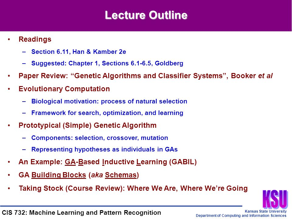 Kansas State University Department of Computing and Information Sciences CIS 732: Machine Learning and Pattern Recognition Lecture Outline Readings –Section 6.11, Han & Kamber 2e –Suggested: Chapter 1, Sections 6.1-6.5, Goldberg Paper Review: Genetic Algorithms and Classifier Systems , Booker et al Evolutionary Computation –Biological motivation: process of natural selection –Framework for search, optimization, and learning Prototypical (Simple) Genetic Algorithm –Components: selection, crossover, mutation –Representing hypotheses as individuals in GAs An Example: GA-Based Inductive Learning (GABIL) GA Building Blocks (aka Schemas) Taking Stock (Course Review): Where We Are, Where We're Going