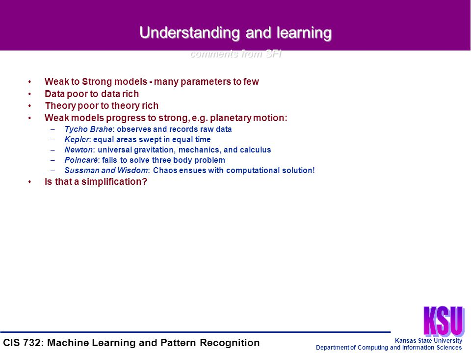 Kansas State University Department of Computing and Information Sciences CIS 732: Machine Learning and Pattern Recognition Understanding and learning comments from SFI Weak to Strong models - many parameters to few Data poor to data rich Theory poor to theory rich Weak models progress to strong, e.g.