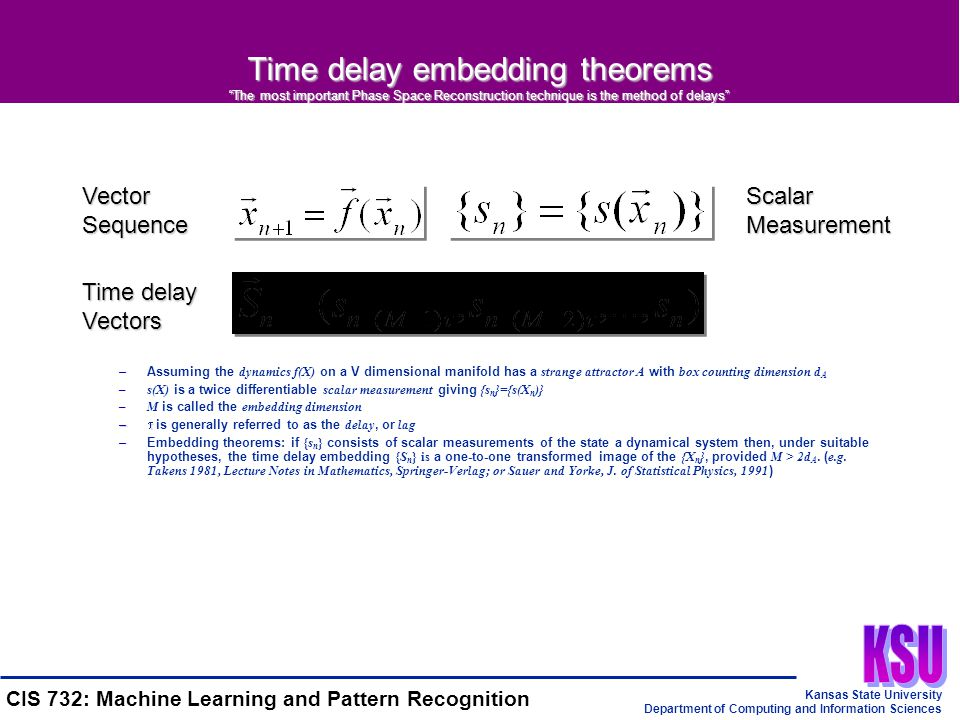 Kansas State University Department of Computing and Information Sciences CIS 732: Machine Learning and Pattern Recognition Time delay embedding theorems The most important Phase Space Reconstruction technique is the method of delays –Assuming the dynamics f(X) on a V dimensional manifold has a strange attractor A with box counting dimension d A –s(X) is a twice differentiable scalar measurement giving {s n }={s(X n )} –M is called the embedding dimension –  –  is generally referred to as the delay, or lag –Embedding theorems: if {s n } consists of scalar measurements of the state a dynamical system then, under suitable hypotheses, the time delay embedding {S n } is a one-to-one transformed image of the {X n }, provided M > 2d A.