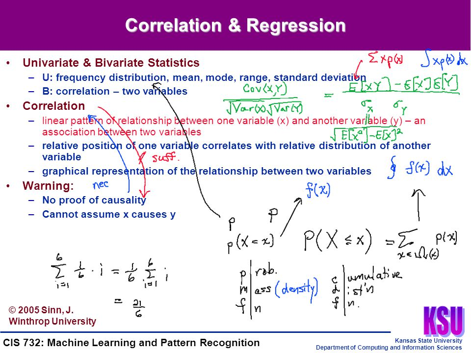 Kansas State University Department of Computing and Information Sciences CIS 732: Machine Learning and Pattern Recognition Correlation & Regression Univariate & Bivariate Statistics –U: frequency distribution, mean, mode, range, standard deviation –B: correlation – two variables Correlation –linear pattern of relationship between one variable (x) and another variable (y) – an association between two variables –relative position of one variable correlates with relative distribution of another variable –graphical representation of the relationship between two variables Warning: –No proof of causality –Cannot assume x causes y © 2005 Sinn, J.