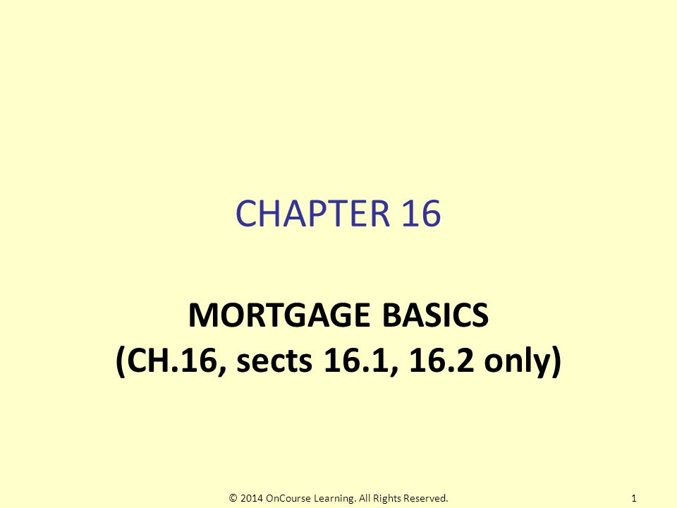CHAPTER 16 MORTGAGE BASICS (CH.16, sects 16.1, 16.2 only) © 2014 OnCourse Learning.