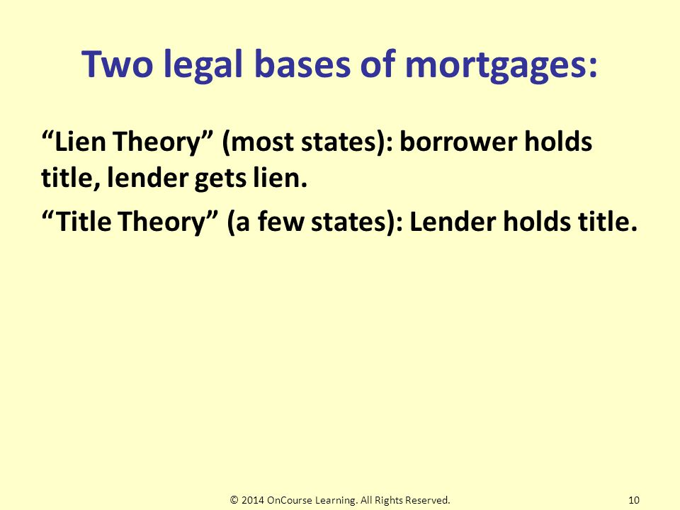 Two legal bases of mortgages: Lien Theory (most states): borrower holds title, lender gets lien.
