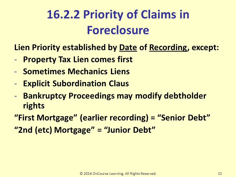 16.2.2 Priority of Claims in Foreclosure Lien Priority established by Date of Recording, except: -Property Tax Lien comes first -Sometimes Mechanics Liens -Explicit Subordination Claus -Bankruptcy Proceedings may modify debtholder rights First Mortgage (earlier recording) = Senior Debt 2nd (etc) Mortgage = Junior Debt © 2014 OnCourse Learning.