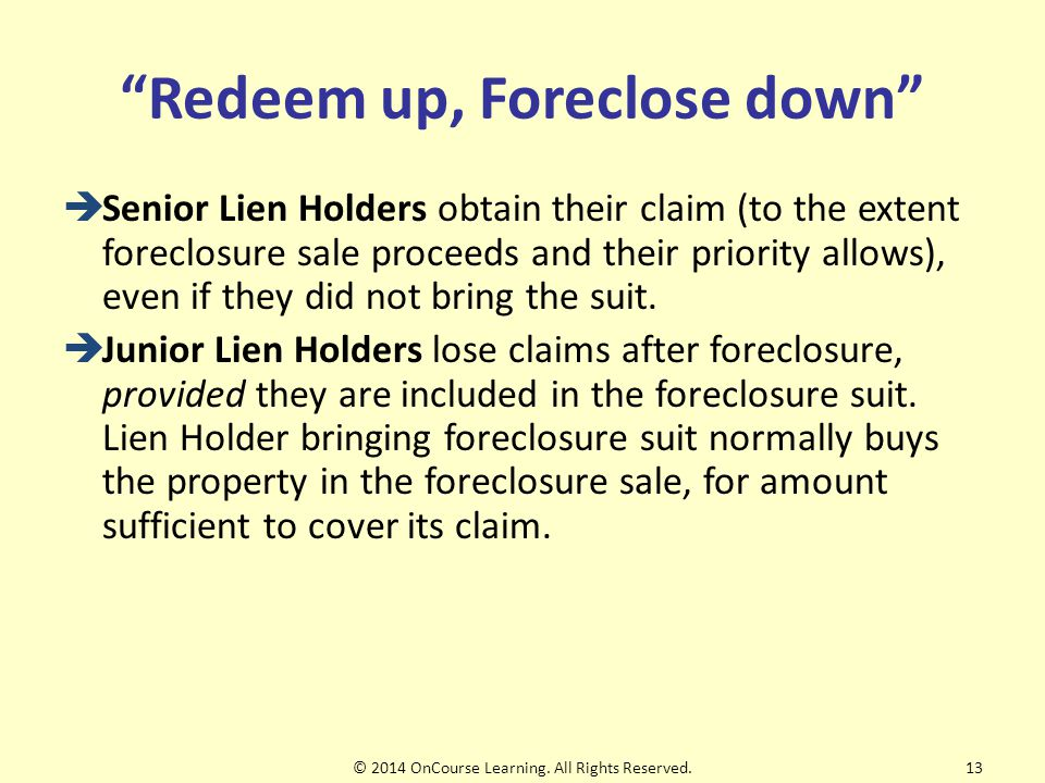 Redeem up, Foreclose down  Senior Lien Holders obtain their claim (to the extent foreclosure sale proceeds and their priority allows), even if they did not bring the suit.