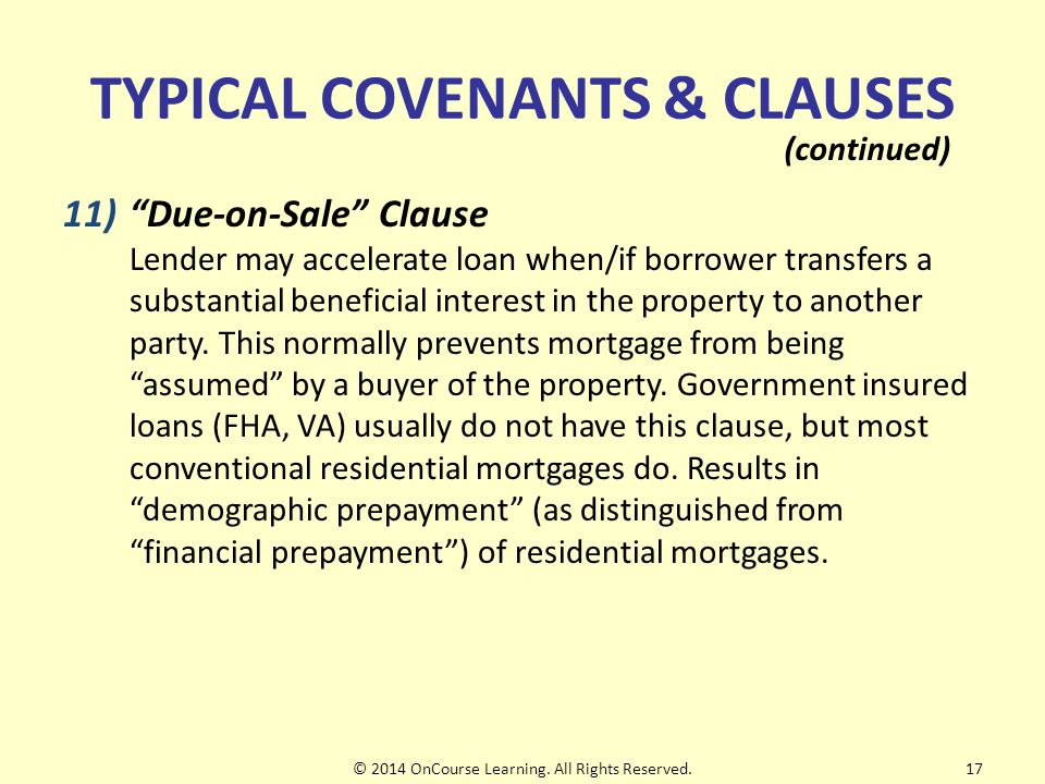 TYPICAL COVENANTS & CLAUSES 11) Due-on-Sale Clause Lender may accelerate loan when/if borrower transfers a substantial beneficial interest in the property to another party.