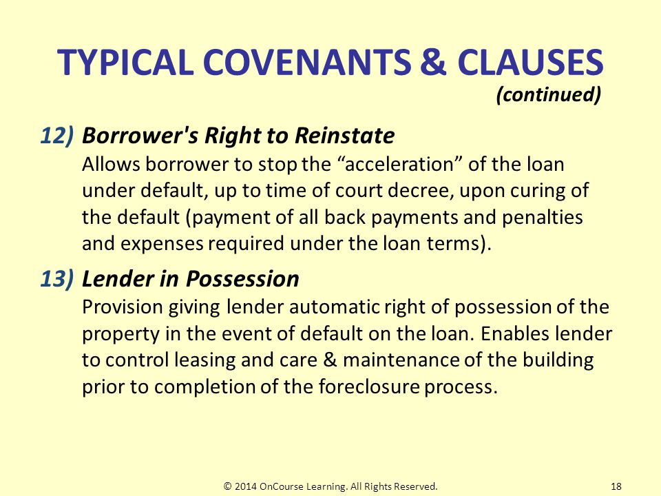 TYPICAL COVENANTS & CLAUSES 12)Borrower s Right to Reinstate Allows borrower to stop the acceleration of the loan under default, up to time of court decree, upon curing of the default (payment of all back payments and penalties and expenses required under the loan terms).