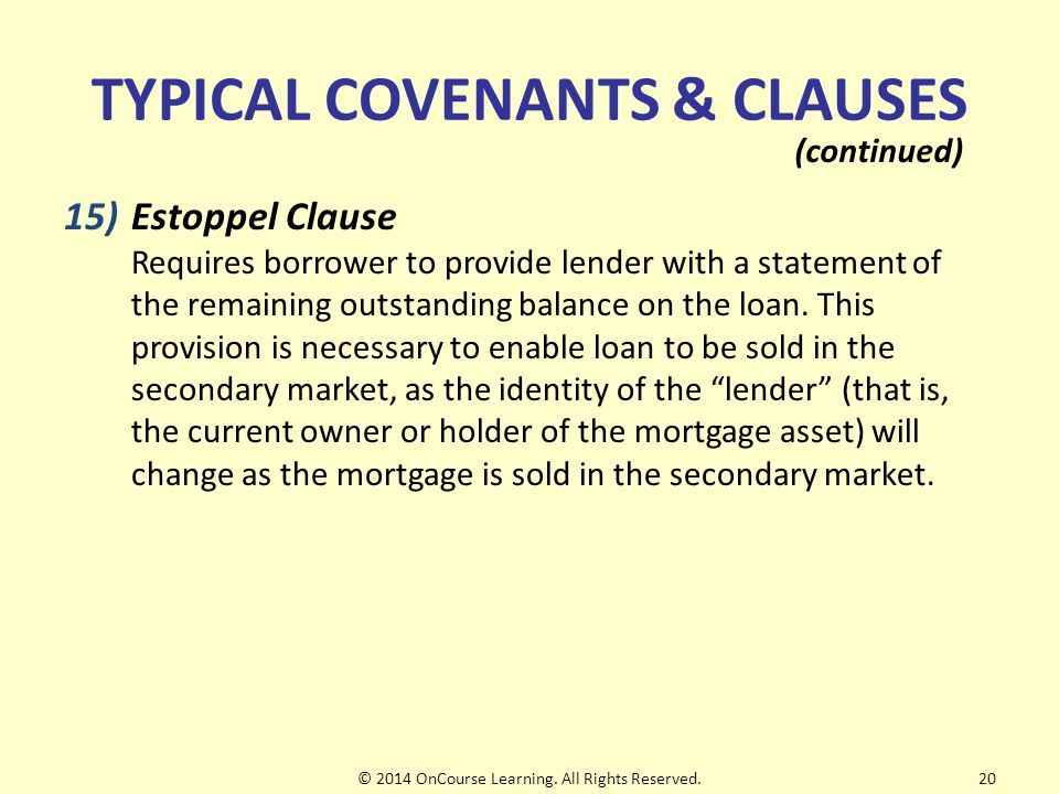 TYPICAL COVENANTS & CLAUSES 15)Estoppel Clause Requires borrower to provide lender with a statement of the remaining outstanding balance on the loan.