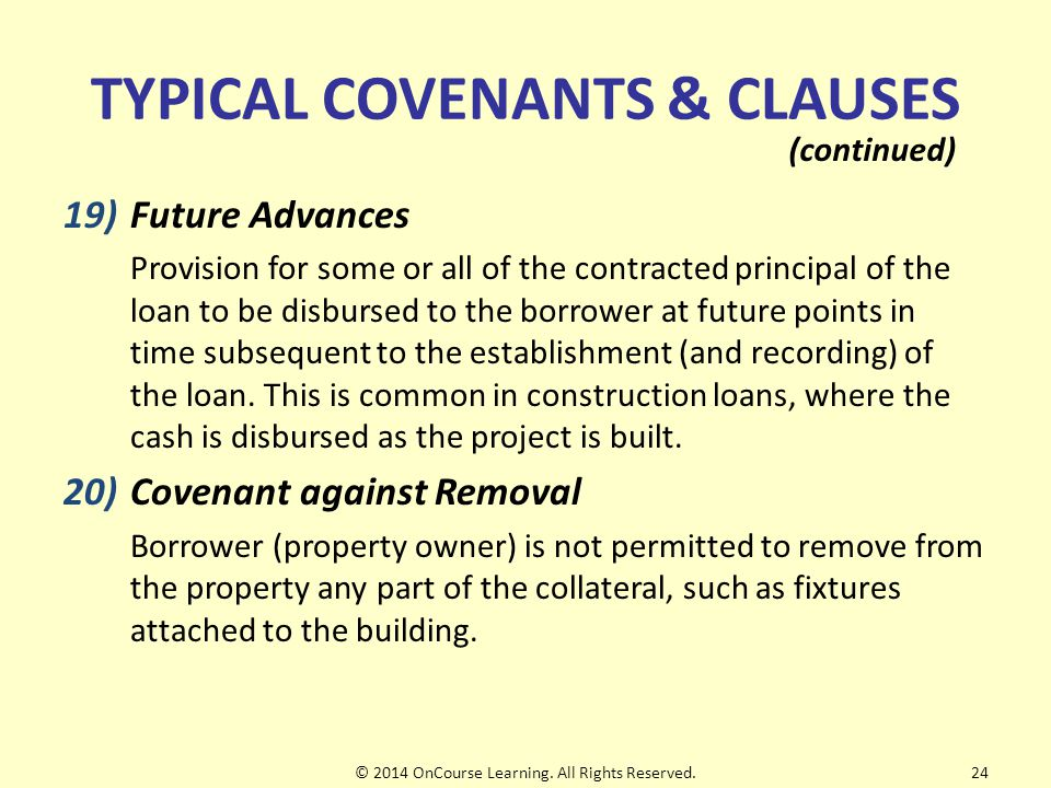 TYPICAL COVENANTS & CLAUSES 19)Future Advances Provision for some or all of the contracted principal of the loan to be disbursed to the borrower at future points in time subsequent to the establishment (and recording) of the loan.