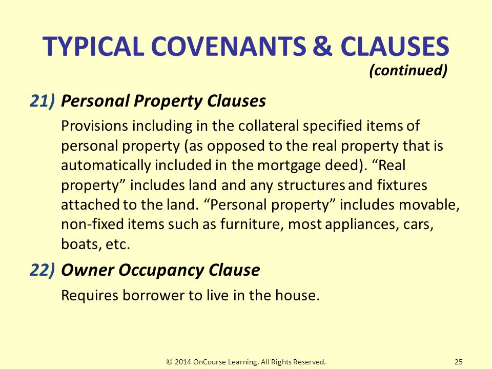 TYPICAL COVENANTS & CLAUSES 21)Personal Property Clauses Provisions including in the collateral specified items of personal property (as opposed to the real property that is automatically included in the mortgage deed).