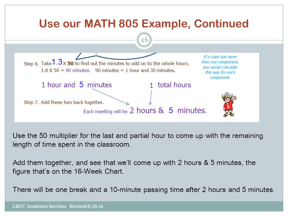 Use our MATH 805 Example, Continued Use the 50 multiplier for the last and partial hour to come up with the remaining length of time spent in the clas