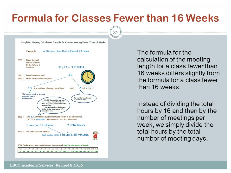 Formula for Classes Fewer than 16 Weeks LBCC Academic Services Revised 8.28.16 32 The formula for the calculation of the meeting length for a class fewer than 16 weeks differs slightly from the formula for a class fewer than 16 weeks.