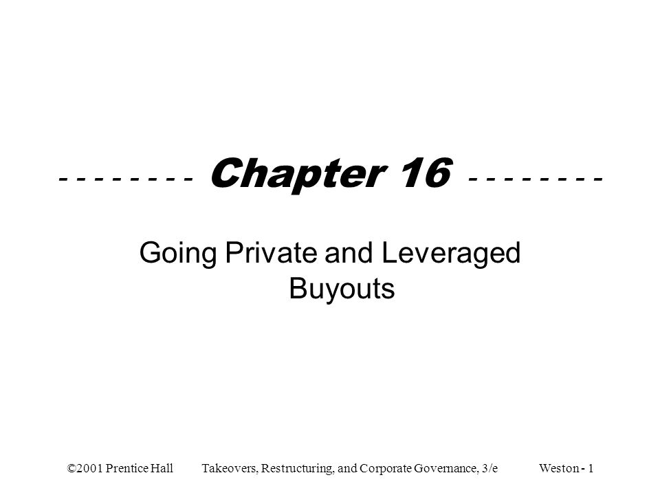 ©2001 Prentice Hall Takeovers, Restructuring, and Corporate Governance, 3/e Weston - 1 - - - - - - - - Chapter 16 - - - - - - - - Going Private and Le