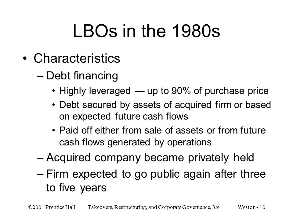 ©2001 Prentice Hall Takeovers, Restructuring, and Corporate Governance, 3/e Weston - 10 LBOs in the 1980s Characteristics –Debt financing Highly lever