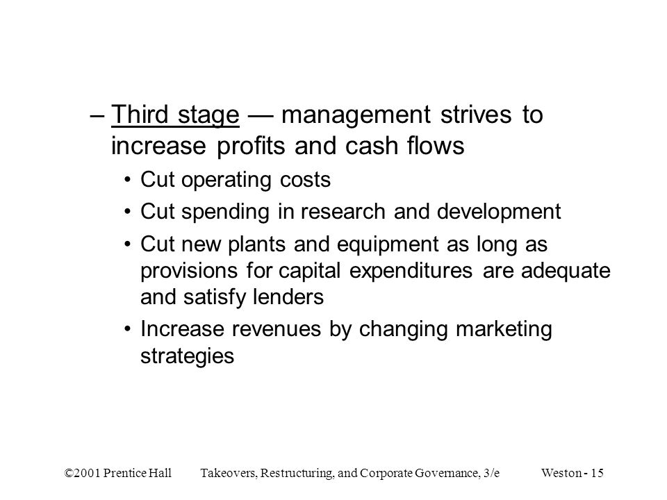 ©2001 Prentice Hall Takeovers, Restructuring, and Corporate Governance, 3/e Weston - 15 –Third stage — management strives to increase profits and cash