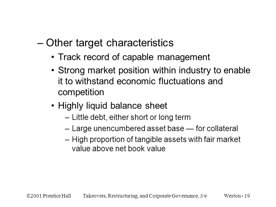 ©2001 Prentice Hall Takeovers, Restructuring, and Corporate Governance, 3/e Weston - 19 –Other target characteristics Track record of capable manageme