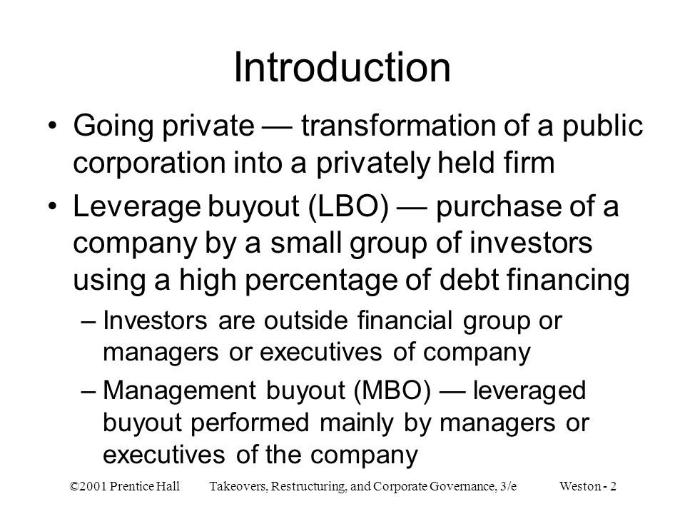 ©2001 Prentice Hall Takeovers, Restructuring, and Corporate Governance, 3/e Weston - 2 Introduction Going private — transformation of a public corpora