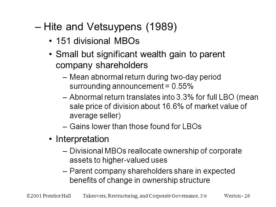 ©2001 Prentice Hall Takeovers, Restructuring, and Corporate Governance, 3/e Weston - 26 –Hite and Vetsuypens (1989) 151 divisional MBOs Small but sign
