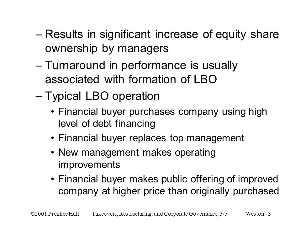 ©2001 Prentice Hall Takeovers, Restructuring, and Corporate Governance, 3/e Weston - 3 –Results in significant increase of equity share ownership by m