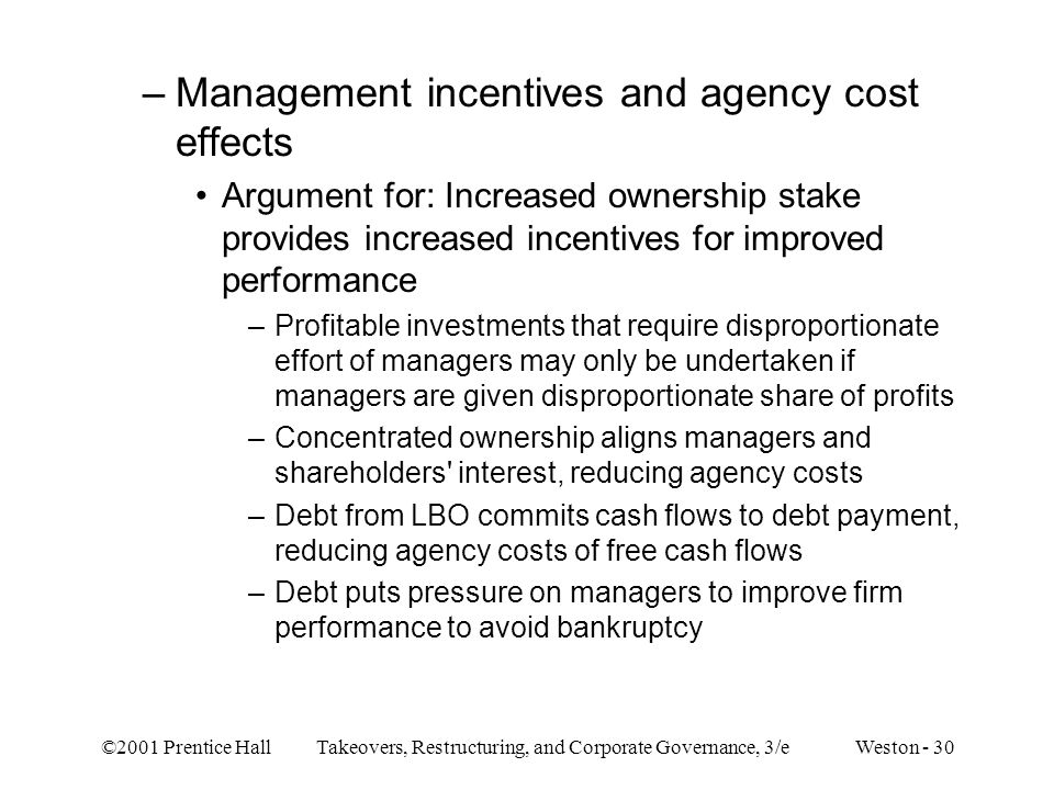 ©2001 Prentice Hall Takeovers, Restructuring, and Corporate Governance, 3/e Weston - 30 –Management incentives and agency cost effects Argument for: I