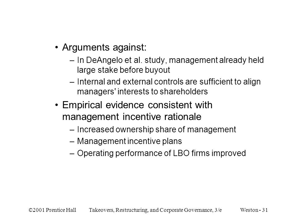 ©2001 Prentice Hall Takeovers, Restructuring, and Corporate Governance, 3/e Weston - 31 Arguments against: –In DeAngelo et al. study, management alrea
