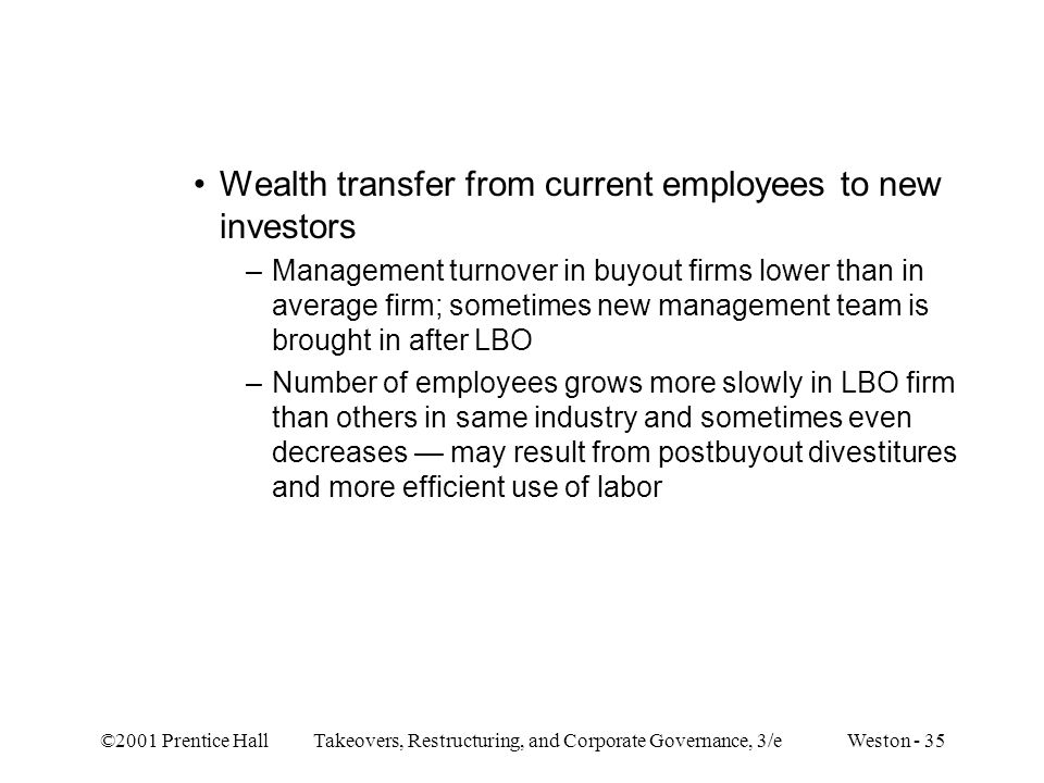 ©2001 Prentice Hall Takeovers, Restructuring, and Corporate Governance, 3/e Weston - 35 Wealth transfer from current employees to new investors –Manag