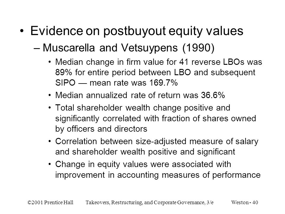 ©2001 Prentice Hall Takeovers, Restructuring, and Corporate Governance, 3/e Weston - 40 Evidence on postbuyout equity values –Muscarella and Vetsuypen
