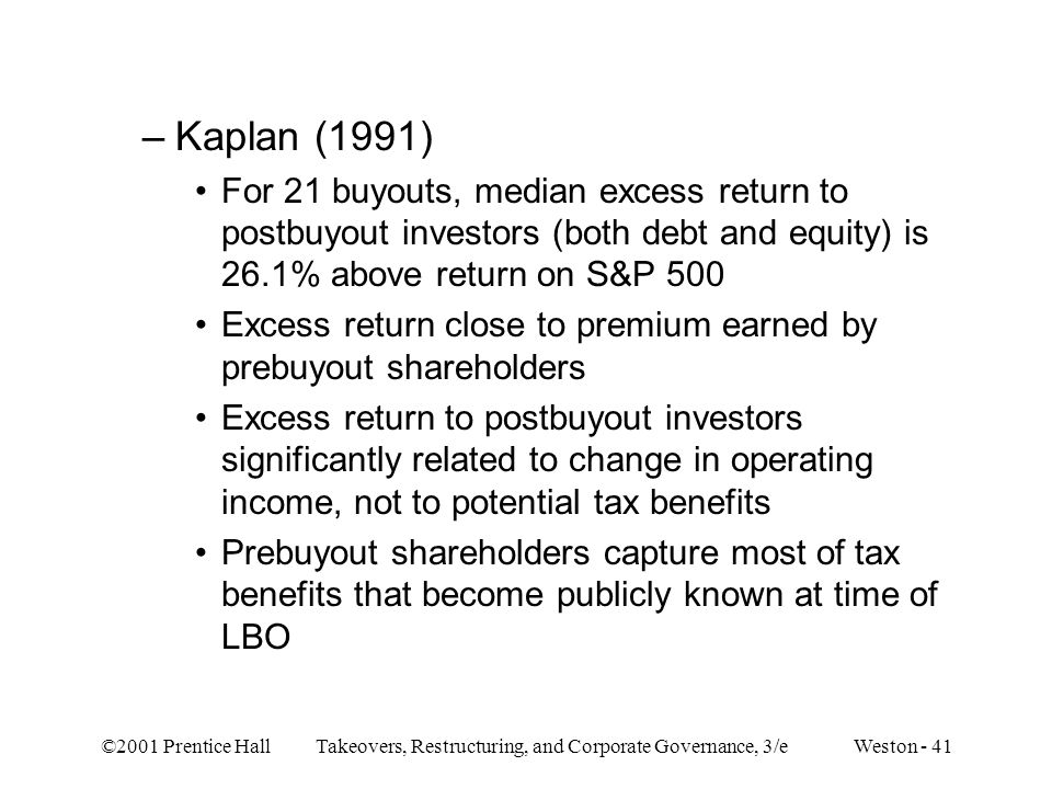 ©2001 Prentice Hall Takeovers, Restructuring, and Corporate Governance, 3/e Weston - 41 –Kaplan (1991) For 21 buyouts, median excess return to postbuy