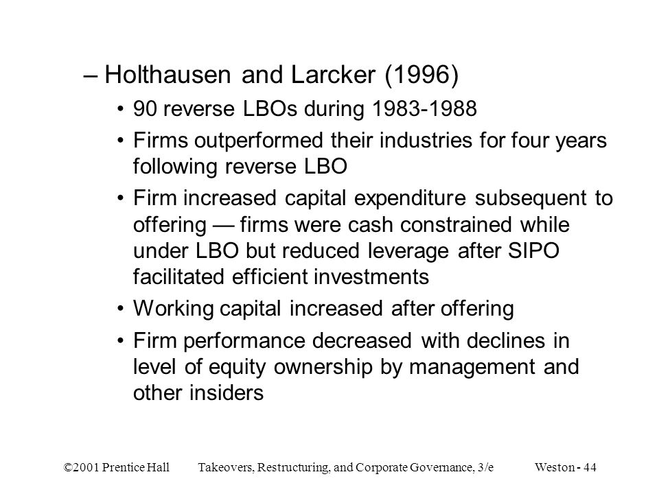 ©2001 Prentice Hall Takeovers, Restructuring, and Corporate Governance, 3/e Weston - 44 –Holthausen and Larcker (1996) 90 reverse LBOs during 1983-198
