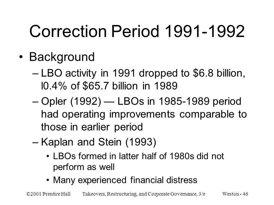 ©2001 Prentice Hall Takeovers, Restructuring, and Corporate Governance, 3/e Weston - 46 Correction Period 1991-1992 Background –LBO activity in 1991 d