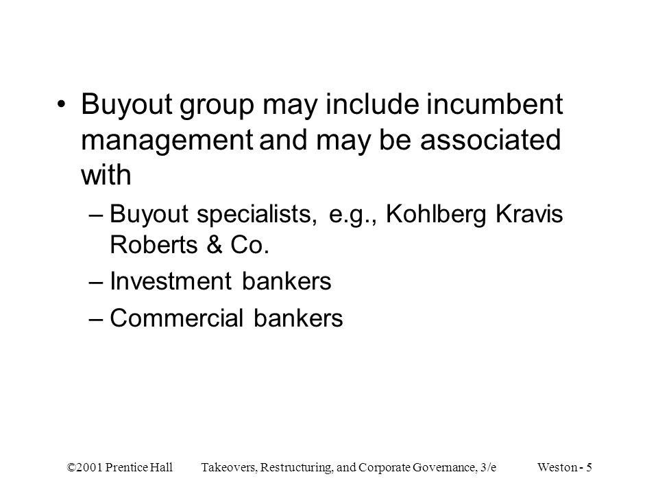 ©2001 Prentice Hall Takeovers, Restructuring, and Corporate Governance, 3/e Weston - 5 Buyout group may include incumbent management and may be associ