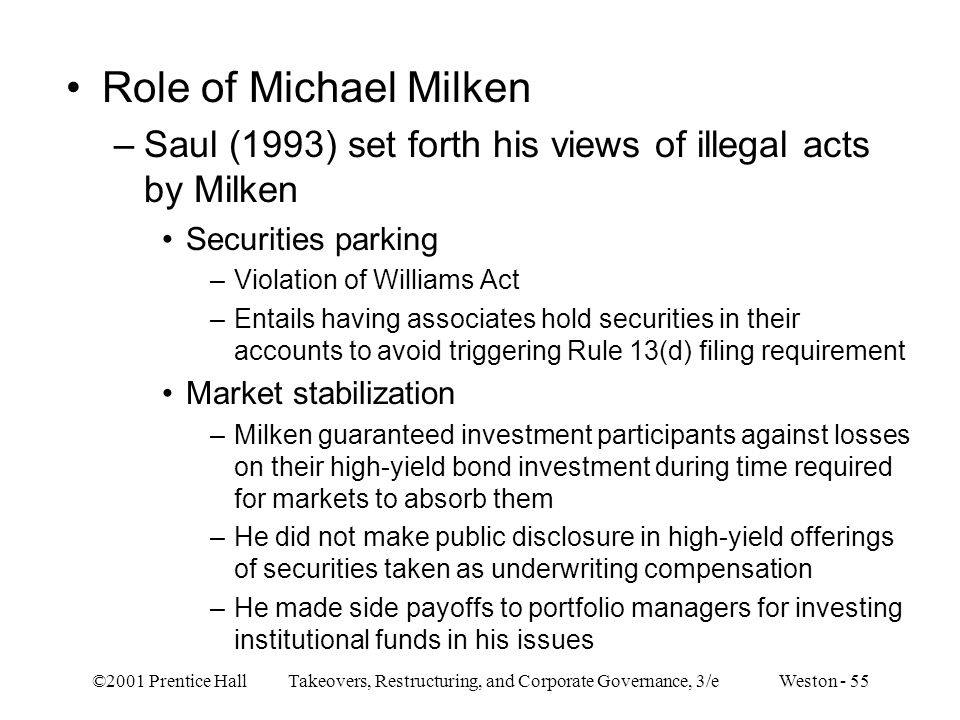 ©2001 Prentice Hall Takeovers, Restructuring, and Corporate Governance, 3/e Weston - 55 Role of Michael Milken –Saul (1993) set forth his views of ill