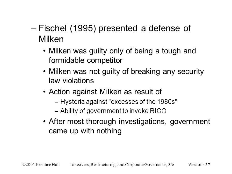 ©2001 Prentice Hall Takeovers, Restructuring, and Corporate Governance, 3/e Weston - 57 –Fischel (1995) presented a defense of Milken Milken was guilt
