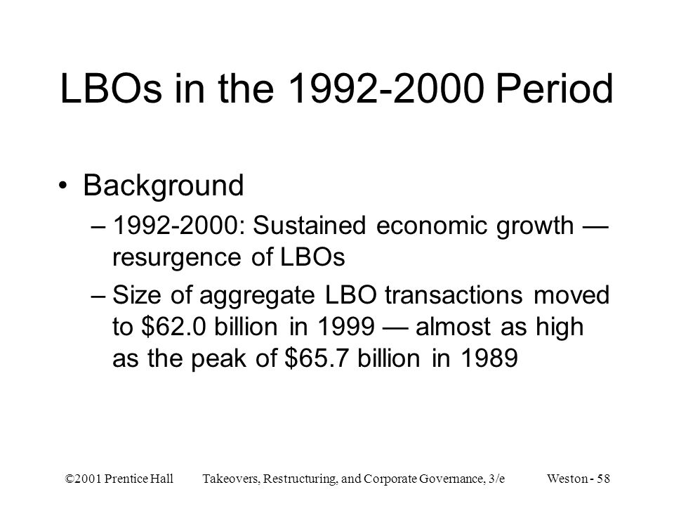 ©2001 Prentice Hall Takeovers, Restructuring, and Corporate Governance, 3/e Weston - 58 LBOs in the 1992-2000 Period Background –1992-2000: Sustained