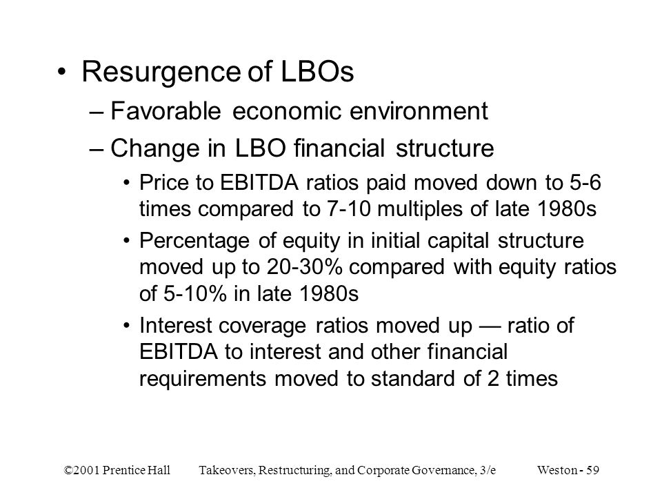 ©2001 Prentice Hall Takeovers, Restructuring, and Corporate Governance, 3/e Weston - 59 Resurgence of LBOs –Favorable economic environment –Change in