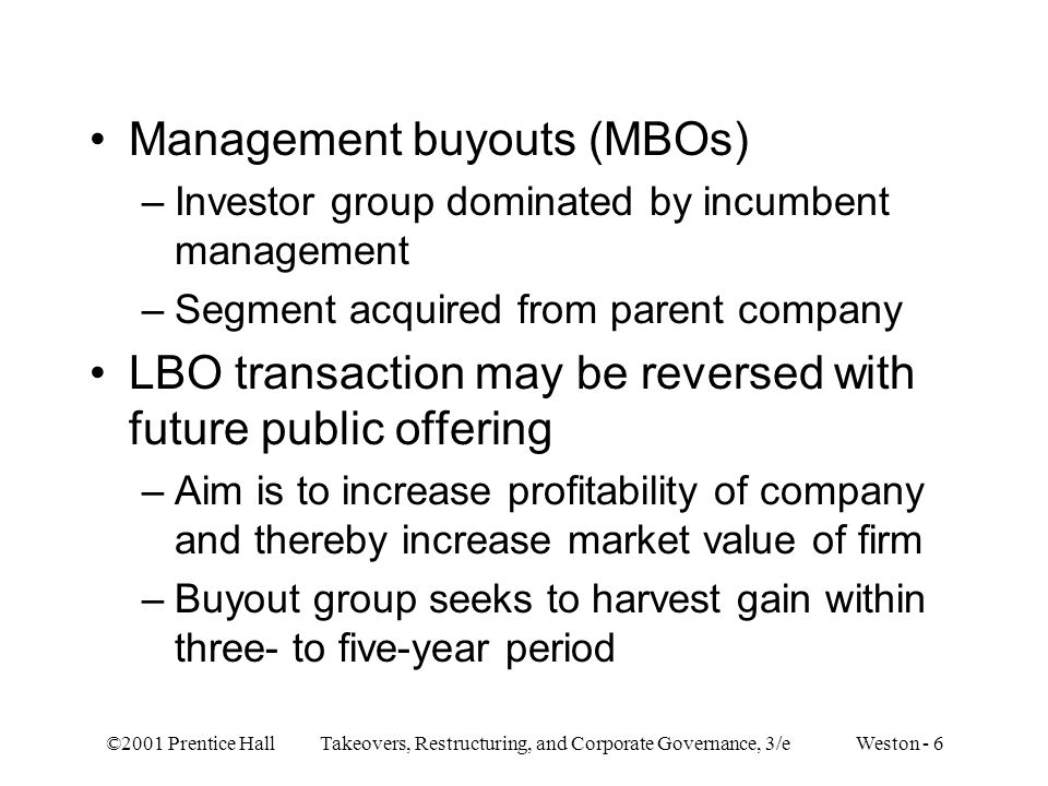 ©2001 Prentice Hall Takeovers, Restructuring, and Corporate Governance, 3/e Weston - 6 Management buyouts (MBOs) –Investor group dominated by incumben