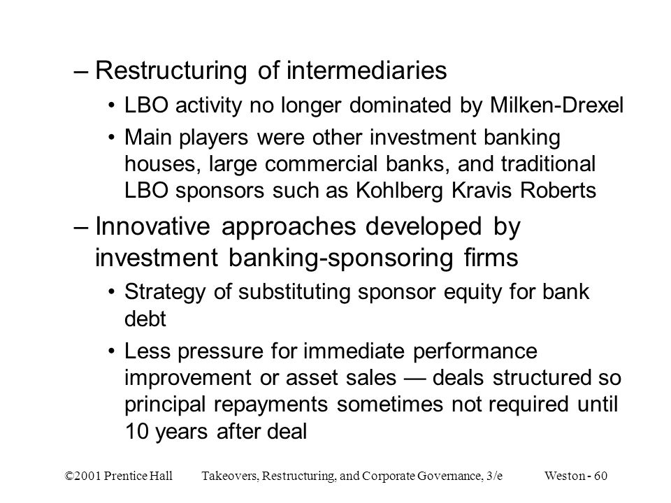 ©2001 Prentice Hall Takeovers, Restructuring, and Corporate Governance, 3/e Weston - 60 –Restructuring of intermediaries LBO activity no longer domina