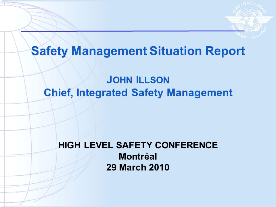 Safety Management Situation Report J OHN I LLSON Chief, Integrated Safety Management HIGH LEVEL SAFETY CONFERENCE Montréal 29 March 2010