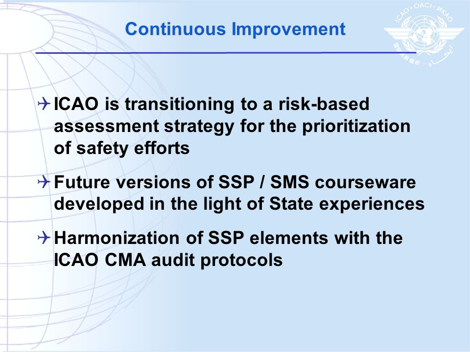 Continuous Improvement  ICAO is transitioning to a risk-based assessment strategy for the prioritization of safety efforts  Future versions of SSP / SMS courseware developed in the light of State experiences  Harmonization of SSP elements with the ICAO CMA audit protocols