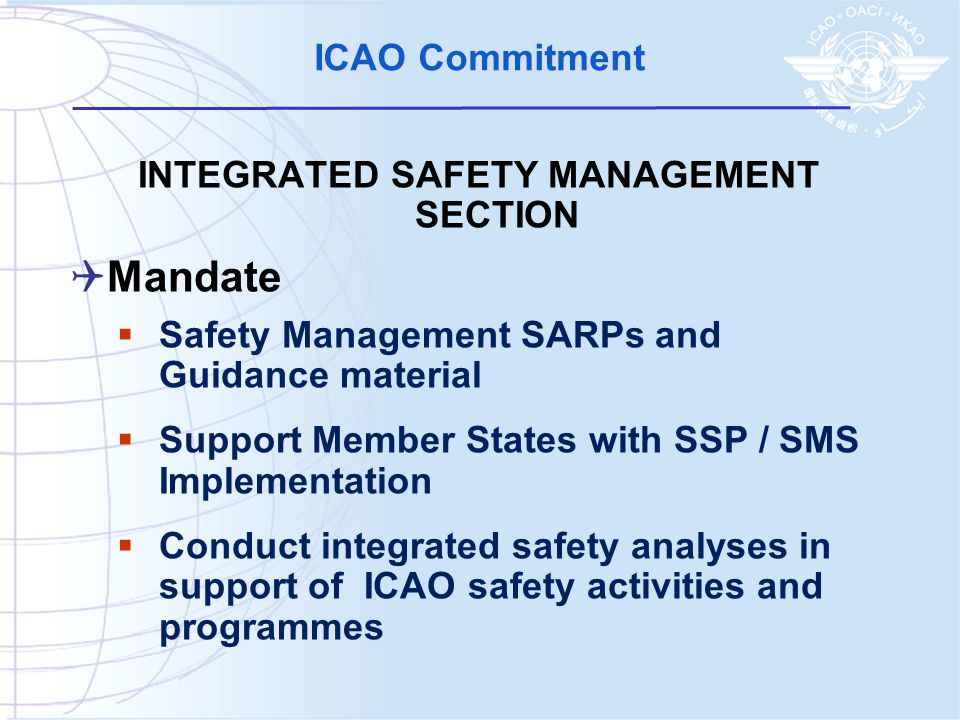 ICAO Commitment INTEGRATED SAFETY MANAGEMENT SECTION  Mandate  Safety Management SARPs and Guidance material  Support Member States with SSP / SMS Implementation  Conduct integrated safety analyses in support of ICAO safety activities and programmes
