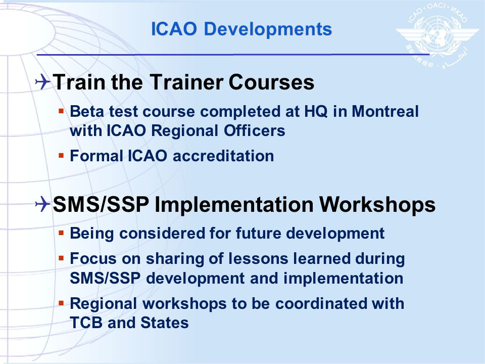 ICAO Developments  Train the Trainer Courses  Beta test course completed at HQ in Montreal with ICAO Regional Officers  Formal ICAO accreditation  SMS/SSP Implementation Workshops  Being considered for future development  Focus on sharing of lessons learned during SMS/SSP development and implementation  Regional workshops to be coordinated with TCB and States