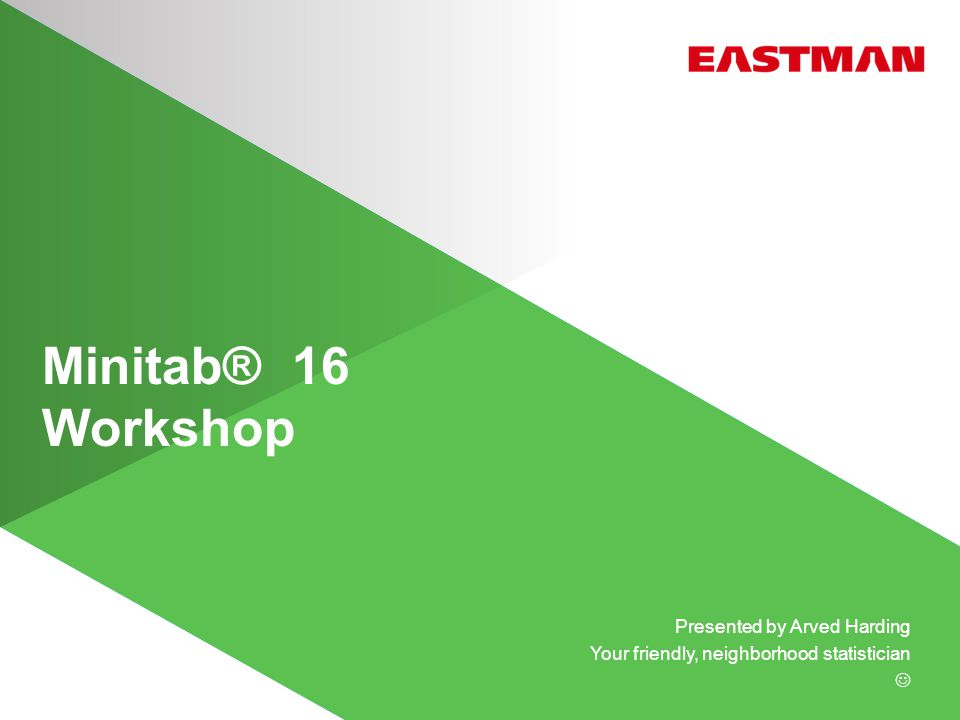 Minitab® 16 Workshop Presented by Arved Harding Your friendly, neighborhood statistician