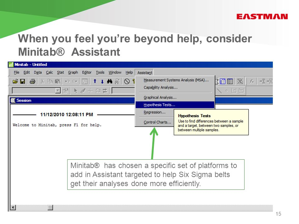 When you feel you're beyond help, consider Minitab® Assistant Minitab® has chosen a specific set of platforms to add in Assistant targeted to help Six Sigma belts get their analyses done more efficiently.