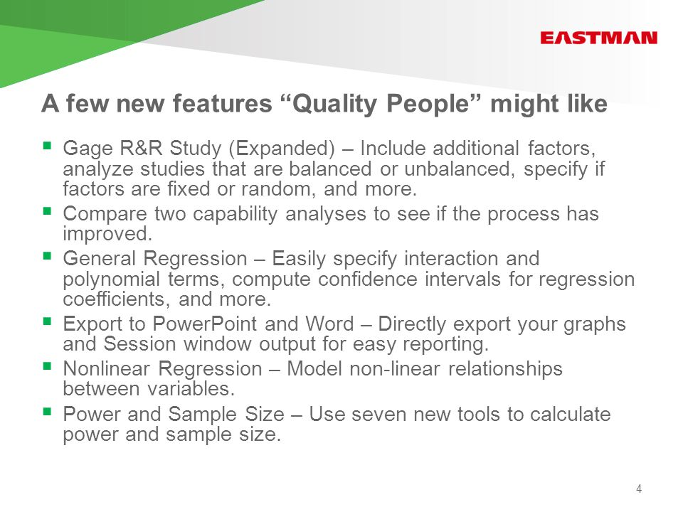 A few new features Quality People might like  Gage R&R Study (Expanded) – Include additional factors, analyze studies that are balanced or unbalanced, specify if factors are fixed or random, and more.