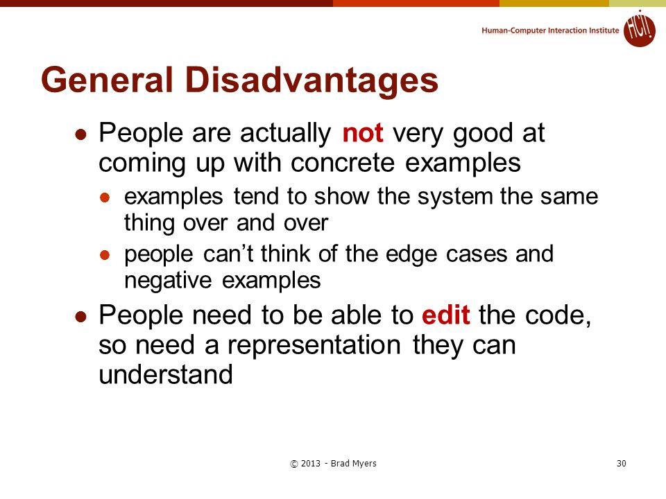 General Disadvantages People are actually not very good at coming up with concrete examples examples tend to show the system the same thing over and over people can't think of the edge cases and negative examples People need to be able to edit the code, so need a representation they can understand 30© 2013 - Brad Myers