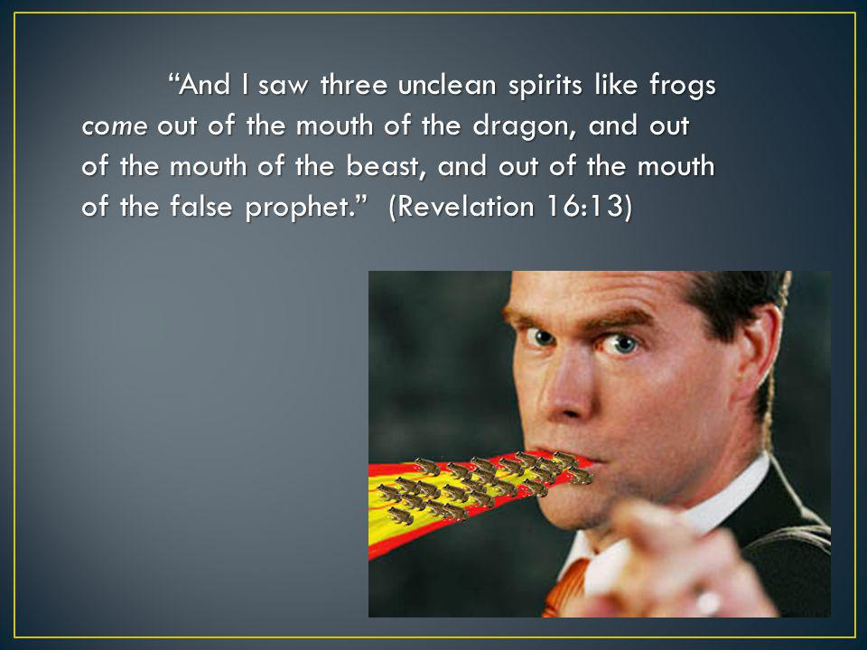 """And I saw three unclean spirits like frogs come out of the mouth of the dragon, and out of the mouth of the beast, and out of the mouth of the false"