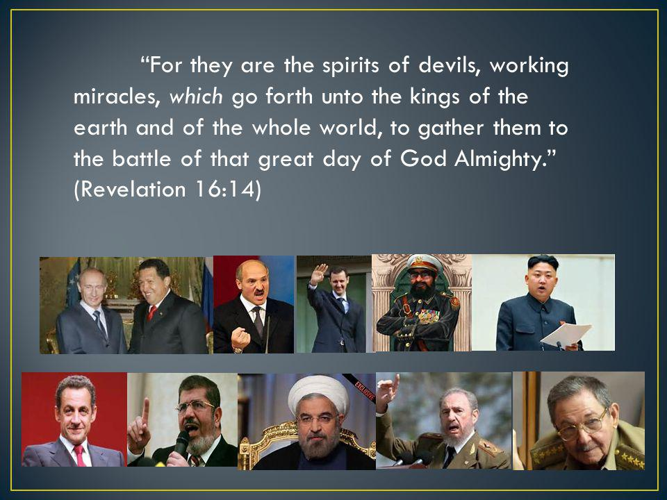 """For they are the spirits of devils, working miracles, which go forth unto the kings of the earth and of the whole world, to gather them to the battle"